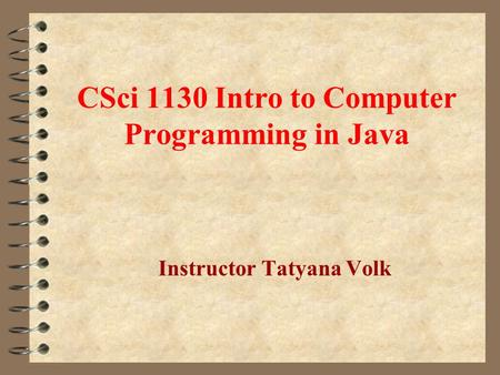 CSci 1130 Intro to Computer Programming in Java Instructor Tatyana Volk.