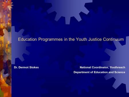 Education Programmes in the Youth Justice Continuum Dr. Dermot StokesNational Coordinator, Youthreach Department of Education and Science.