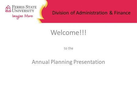 Division of Administration & Finance Welcome!!! to the Annual Planning Presentation.