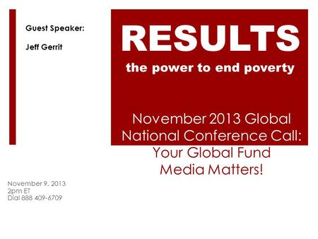November 2013 Global National Conference Call: Your Global Fund Media Matters! November 9, 2013 2pm ET Dial 888 409-6709 RESULTS the power to end poverty.
