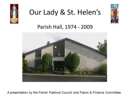 Our Lady & St. Helens Parish Hall, 1974 - 2009 A presentation by the Parish Pastoral Council and Fabric & Finance Committee.