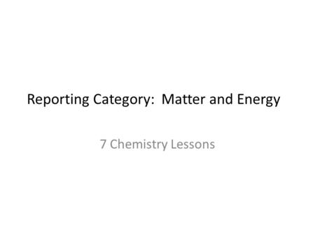 Reporting Category: Matter and Energy 7 Chemistry Lessons.