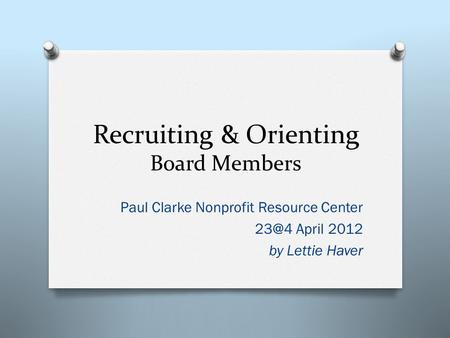Recruiting & Orienting Board Members Paul Clarke Nonprofit Resource Center April 2012 by Lettie Haver.
