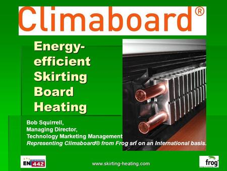 Www.skirting-heating.com Energy- efficient Skirting Board Heating Your Logo Here Bob Squirrell, Managing Director, Technology Marketing Management Representing.