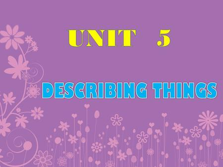 UNIT	5 DESCRIBING THINGS.