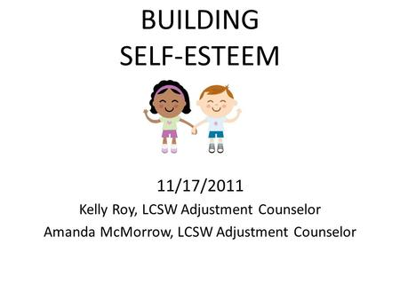 BUILDING <strong>SELF</strong>-ESTEEM 11/17/2011 Kelly Roy, LCSW Adjustment Counselor Amanda McMorrow, LCSW Adjustment Counselor.