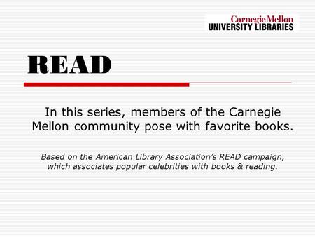 READ In this series, members of the Carnegie Mellon community pose with favorite books. Based on the American Library Associations READ campaign, which.
