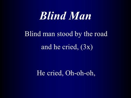Blind Man Blind man stood by the road and he cried, (3x) He cried, Oh-oh-oh,