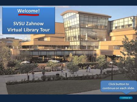 Welcome! SVSU Zahnow Virtual Library Tour Welcome! Click button to continue on each slide.