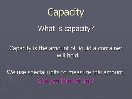 Capacity What is capacity? Capacity is the amount of liquid a container will hold. We use special units to measure this amount. Can you think of any?