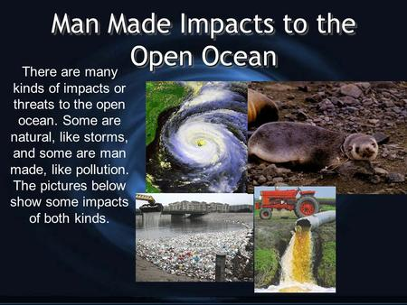 Man Made Impacts to the Open Ocean There are many kinds of impacts or threats to the open ocean. Some are natural, like storms, and some are man made,