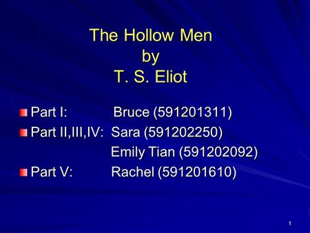 1 The Hollow Men by T. S. Eliot Part I: Bruce (591201311) Part II,III,IV: Sara (591202250) Emily Tian (591202092) Emily Tian (591202092) Part V: Rachel.