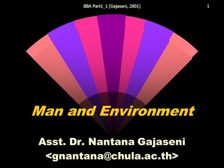 BBA Part1_1 (Gajaseni, 2001)1 Man and Environment Asst. Dr. Nantana Gajaseni.