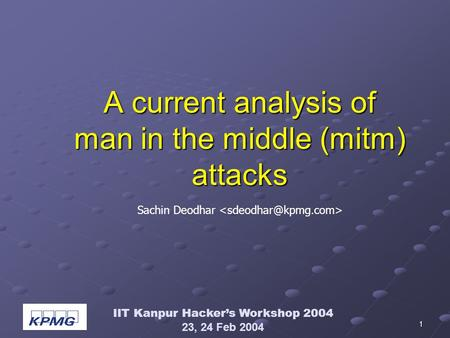 IIT Kanpur Hackers Workshop 2004 23, 24 Feb 2004 1 A current analysis of man in the middle (mitm) attacks Sachin Deodhar.
