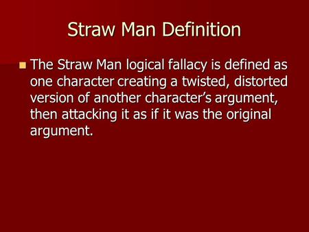 Straw Man Definition The Straw Man logical fallacy is defined as one character creating a twisted, distorted version of another character's argument, then.