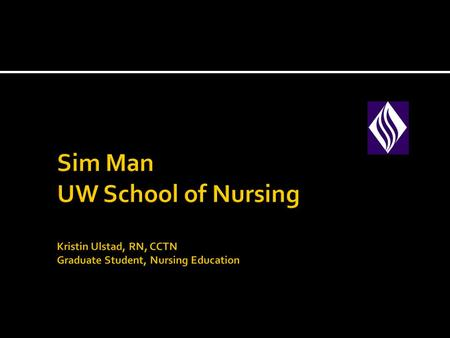 Sim Man UW School of Nursing Kristin Ulstad, RN, CCTN Graduate Student, Nursing Education.