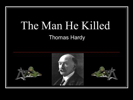 The Man He Killed Thomas Hardy. Hardy reduces a killing on the battlefield simply to two innocent young men who have arrived at their present circumstances.