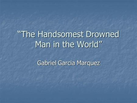 "magical realism and the handsomest drowned man in the world ppt  ""the handsomest drowned man in the world"""