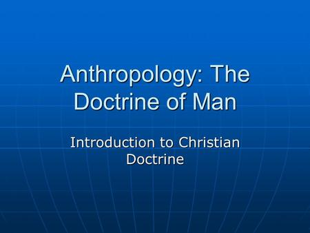 Anthropology: The Doctrine of Man Introduction to Christian Doctrine.