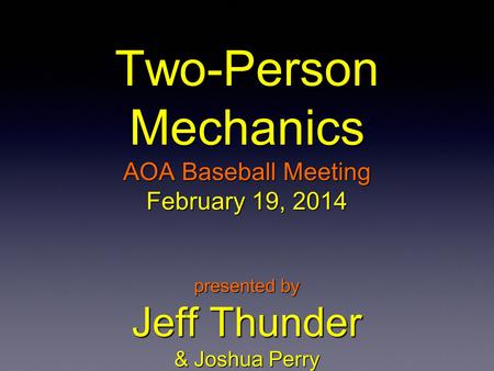 Two-Person Mechanics AOA Baseball Meeting February 19, 2014 presented by Jeff Thunder & Joshua Perry.