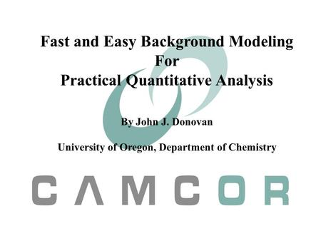 Fast and Easy Background Modeling For Practical Quantitative Analysis By John J. Donovan University of Oregon, Department of Chemistry.