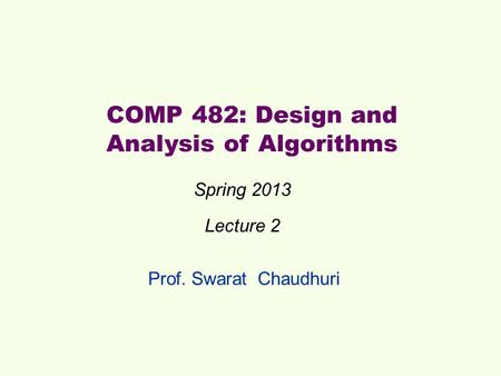 Prof. Swarat Chaudhuri COMP 482: Design and Analysis of Algorithms Spring 2013 Lecture 2.