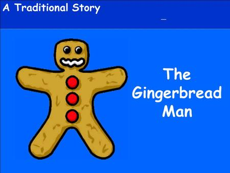 A Traditional Story The Gingerbread Man. The Gingerbread Man Once upon a time a little old woman and a little old man lived in a cottage. One day the.
