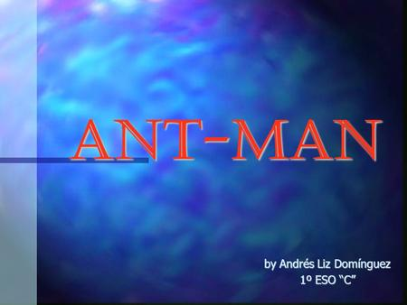 Ant-Man by Andrés Liz Domínguez 1º ESO C. Ant-Man Ant-Man is the name of several fictional characters in the Marvel Comics Universe. Ant-Man is the name.