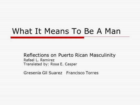 What It Means To Be A Man Reflections on Puerto Rican Masculinity Rafael L. Ramirez Translated by: Rosa E. Casper Gresenia Gil Suarez Francisco Torres.