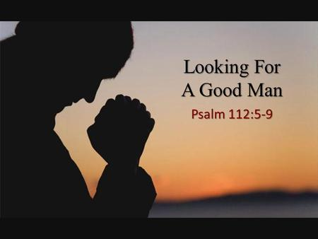 Looking For A Good Man Psalm 112:5-9. Psalm 112:5-9 (NKJV) 5 A good man deals graciously and lends; He will guide his affairs with discretion. 6 Surely.
