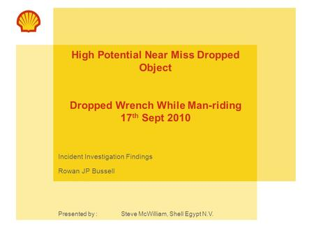 High Potential Near Miss Dropped Object Dropped Wrench While Man-riding 17 th Sept 2010 Incident Investigation Findings Rowan JP Bussell Presented by :Steve.
