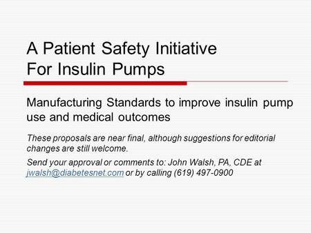 A Patient Safety Initiative For Insulin Pumps Manufacturing Standards to improve insulin pump use and medical outcomes These proposals are near final,
