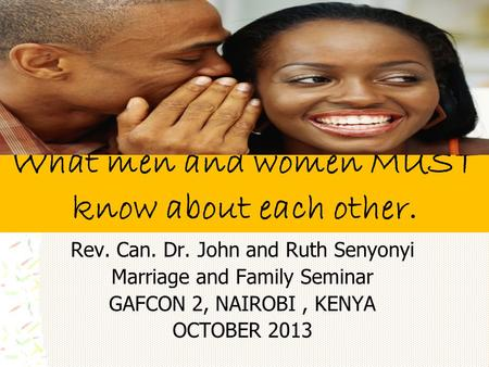 What men and women MUST know about each other. Rev. Can. Dr. John and Ruth Senyonyi Marriage and Family Seminar GAFCON 2, NAIROBI, KENYA OCTOBER 2013.