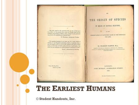 T HE E ARLIEST H UMANS © Student Handouts, Inc.. F IRST T HEORIES OF H UMAN E VOLUTION Charles Darwin On the Origin of Species (1859) First to link biological.