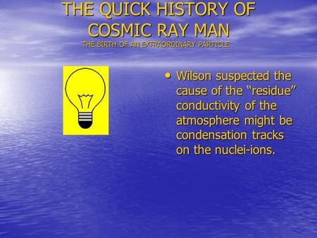 THE QUICK HISTORY OF COSMIC RAY MAN THE BIRTH OF AN EXTRAORDINARY PARTICLE… Wilson suspected the cause of the residue conductivity of the atmosphere might.