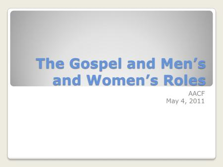 The Gospel and Mens and Womens Roles AACF May 4, 2011.