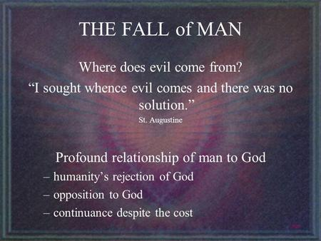 THE FALL of MAN Where does evil come from? I sought whence evil comes and there was no solution. St. Augustine Profound relationship of man to God –humanitys.