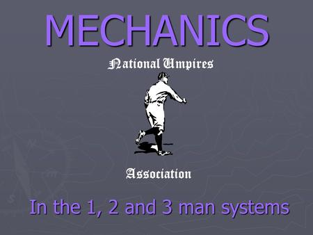 MECHANICS National Umpires Association In the 1, 2 and 3 man systems.