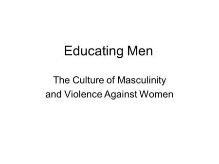 Educating Men The Culture of Masculinity and Violence Against Women.