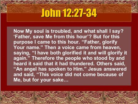 "John 12:27-34 Now My soul is troubled, and what shall I say? 'Father, save Me from this hour'? But for this purpose I came to this hour. ""Father, glorify."