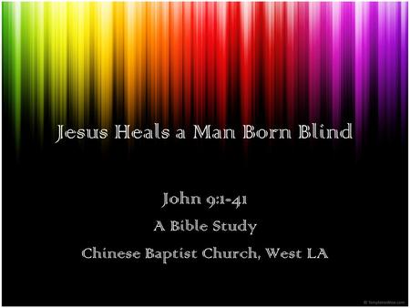Jesus Heals a Man Born Blind John 9:1-41 A Bible Study Chinese Baptist Church, West LA.