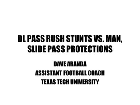 DL PASS RUSH STUNTS VS. MAN, SLIDE PASS PROTECTIONS DAVE ARANDA ASSISTANT FOOTBALL COACH TEXAS TECH UNIVERSITY.