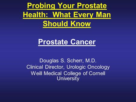 Probing Your Prostate Health: What Every Man Should Know Prostate Cancer Douglas S. Scherr, M.D. Clinical Director, Urologic Oncology Weill Medical College.