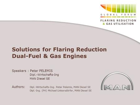 Solutions for Flaring Reduction Dual-Fuel & Gas Engines Speakers : Petar PELEMIS Dipl.-Wirtschafts-Ing MAN Diesel SE Authors: Dipl.-Wirtschafts-Ing. Petar.