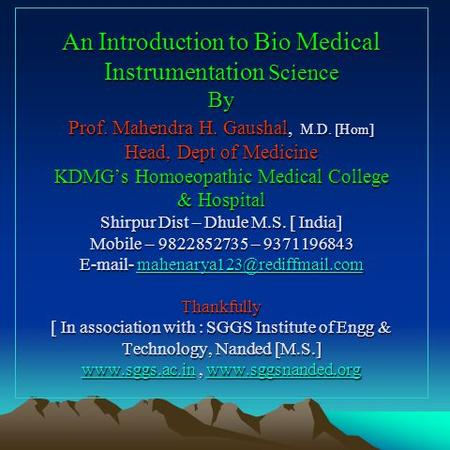 An Introduction to Bio Medical Instrumentation Science By Prof. Mahendra H. Gaushal, M.D. [Hom] Head, Dept of Medicine KDMGs Homoeopathic Medical College.