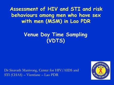 Assessment of HIV and STI and risk behaviours among men who have sex with men (MSM) in Lao PDR Venue Day Time Sampling (VDTS) Dr Sisavath Manivong, Center.