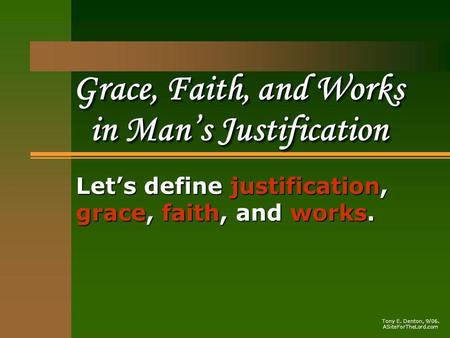 Grace, Faith, and Works in Mans Justification Lets define justification, grace, faith, and works. Tony E. Denton, 9/06. ASiteForTheLord.com.