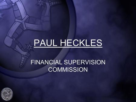 PAUL HECKLES FINANCIAL SUPERVISION COMMISSION. IOM & INTERNATIONAL REGULATORY UPDATE FSCs AML / CFT Handbook Anti-Terrorism and Crime (Amendment) Act.