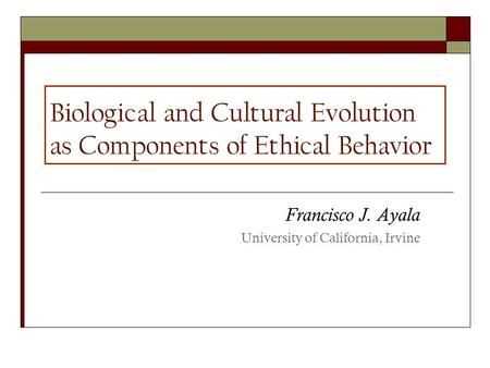 Biological and Cultural Evolution as Components of Ethical Behavior Francisco J. Ayala University of California, Irvine.