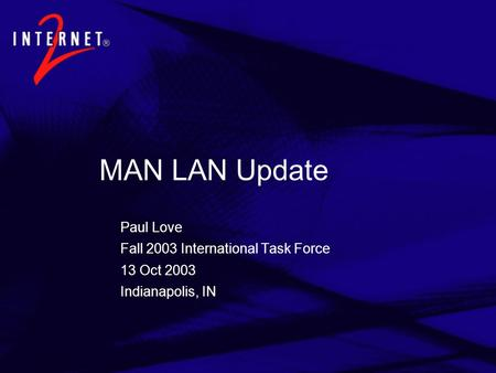 MAN LAN Update Paul Love Fall 2003 International Task Force 13 Oct 2003 Indianapolis, IN.